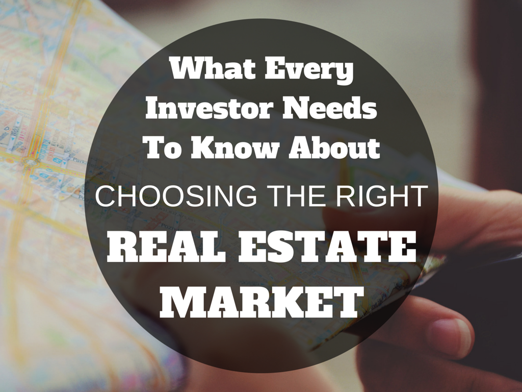 What Every Investor Needs To Know About Choosing the Right Real Estate Market
