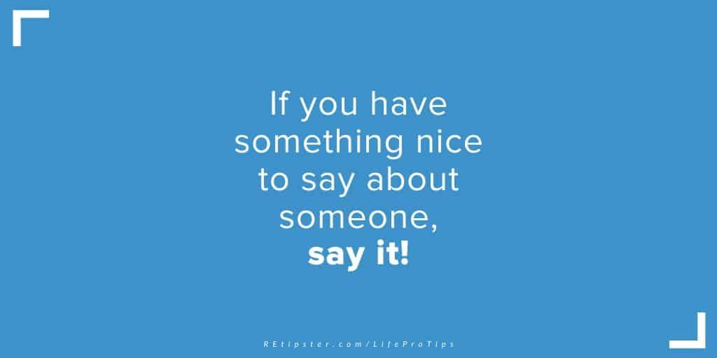 LifeProTip11 - if you have something nice to say about someone, say it!