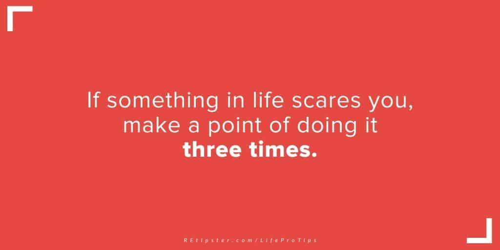 LifeProTip30 - if something scares you, do it three times